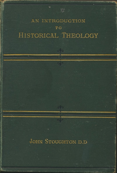 John Stoughton [1807-1897], An Introduction to Historical Theology Being a Sketch of Doctrinal Progress From the Apostolic Era to the Reformation.